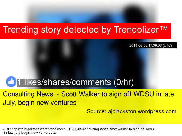 Consulting News ~ Scott Walker to sign off WDSU in late July